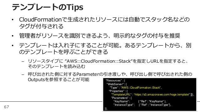 67 • CloudFormationで生成されたリソースには自動でスタック名などの タグが付与される • 管理者がリソースを識別できるよう、明示的なタグの付与を推奨 • テンプレートは入れ子にすることが可能。あるテンプレートから、別 のテンプ...