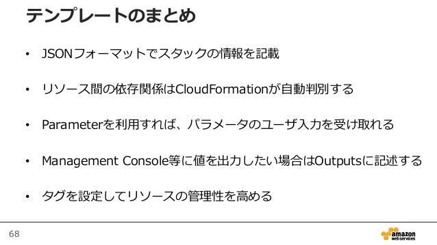 68 • JSONフォーマットでスタックの情報を記載 • リソース間の依存関係はCloudFormationが自動判別する • Parameterを利用すれば、パラメータのユーザ入力を受け取れる • Management Console等に値を...
