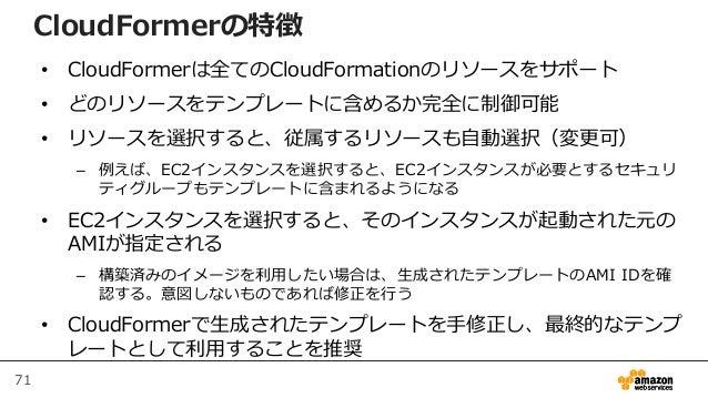 71 CloudFormerの特徴 • CloudFormerは全てのCloudFormationのリソースをサポート • どのリソースをテンプレートに含めるか完全に制御可能 • リソースを選択すると、従属するリソースも自動選択(変更可) – ...