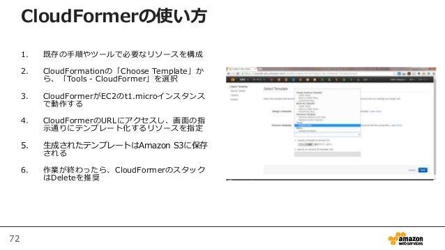 72 CloudFormerの使い方 1. 既存の手順やツールで必要なリソースを構成 2. CloudFormationの「Choose Template」か ら、「Tools - CloudFormer」を選択 3. CloudFormerが...