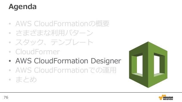 76 Agenda • AWS CloudFormationの概要 • さまざまな利用パターン • スタック、テンプレート • CloudFormer • AWS CloudFormation Designer • AWS CloudForma...