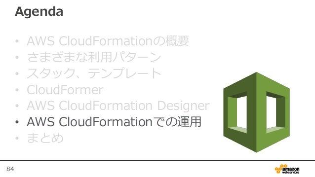 84 Agenda • AWS CloudFormationの概要 • さまざまな利用パターン • スタック、テンプレート • CloudFormer • AWS CloudFormation Designer • AWS CloudForma...