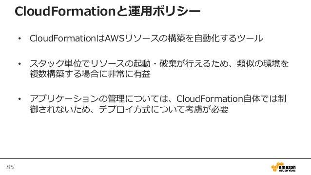 85 CloudFormationと運用ポリシー • CloudFormationはAWSリソースの構築を自動化するツール • スタック単位でリソースの起動・破棄が行えるため、類似の環境を 複数構築する場合に非常に有益 • アプリケーションの管...