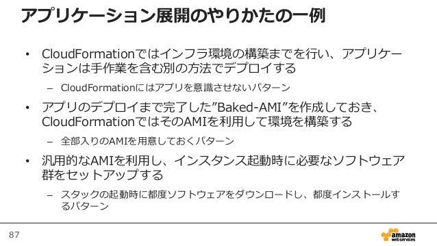 87 アプリケーション展開のやりかたの一例 • CloudFormationではインフラ環境の構築までを行い、アプリケー ションは手作業を含む別の方法でデプロイする – CloudFormationにはアプリを意識させないパターン • アプリの...