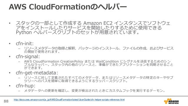 88 AWS CloudFormationのヘルパー • スタックの一部として作成する Amazon EC2 インスタンスでソフトウェ アをインストールしたりサービスを開始したりするために使用できる Python ヘルパースクリプトのセットが用...