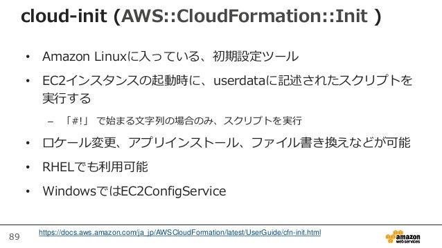 89 cloud-init (AWS::CloudFormation::Init ) • Amazon Linuxに入っている、初期設定ツール • EC2インスタンスの起動時に、userdataに記述されたスクリプトを 実行する – 「#!」 ...