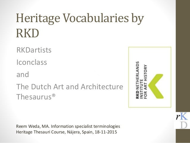 Heritage Vocabularies by RKD RKDartists Iconclass and The Dutch Art and Architecture Thesaurus® Reem Weda, MA. Information...