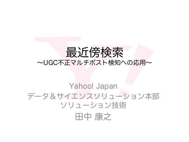 最近傍検索 ∼UGC不正マルチポスト検知への応用∼ Yahoo! Japan データ&サイエンスソリューション本部 ソリューション技術 田中 康之