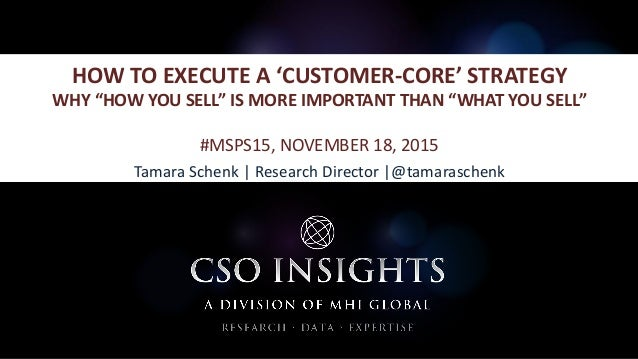 "HOW TO EXECUTE A 'CUSTOMER-CORE' STRATEGY WHY ""HOW YOU SELL"" IS MORE IMPORTANT THAN ""WHAT YOU SELL"" #MSPS15, NOVEMBER 18, ..."