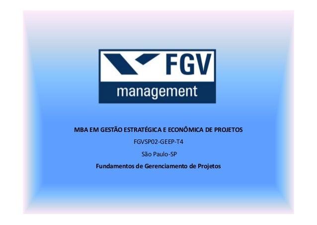 MBA EM GESTÃO ESTRATÉGICA E ECONÔMICA DE PROJETOS FGVSP02-GEEP-T4 São Paulo-SP Fundamentos de Gerenciamento de Projetos
