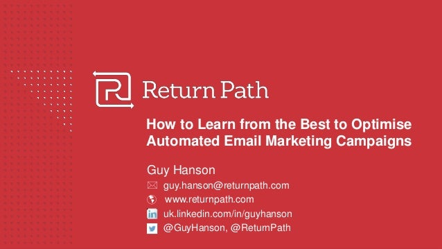 How to Learn from the Best to Optimise Automated Email Marketing Campaigns Guy Hanson  guy.hanson@returnpath.com  www.re...