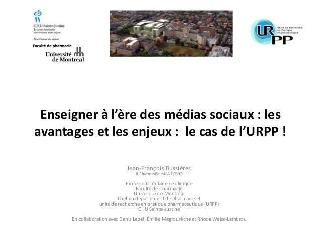 Enseigner à l'ère des médias sociaux : les avantages et les enjeux : le cas de l'URPP ! Jean-François Bussières B Pharm MS...