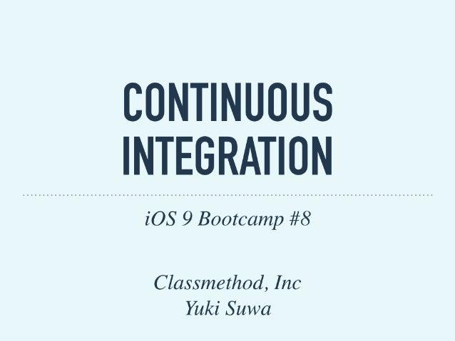 CONTINUOUS INTEGRATION iOS 9 Bootcamp #8 Classmethod, Inc Yuki Suwa
