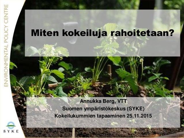 Miten kokeiluja rahoitetaan? Annukka Berg, VTT Suomen ympäristökeskus (SYKE) Kokeilukummien tapaaminen 25.11.2015