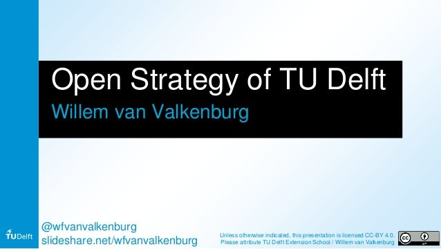 Open Strategy of TU Delft Willem van Valkenburg @wfvanvalkenburg slideshare.net/wfvanvalkenburg Unless otherwise indicated...