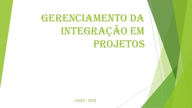 GERENCIAMENTO DA INTEGRAÇÃO EM PROJETOS LAGES – GP02