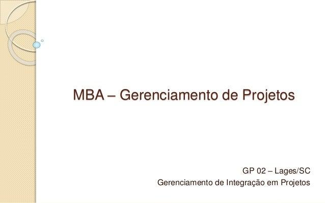 MBA – Gerenciamento de Projetos GP 02 – Lages/SC Gerenciamento de Integração em Projetos