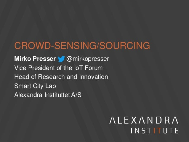 CROWD-SENSING/SOURCING Mirko Presser @mirkopresser Vice President of the IoT Forum Head of Research and Innovation Smart C...