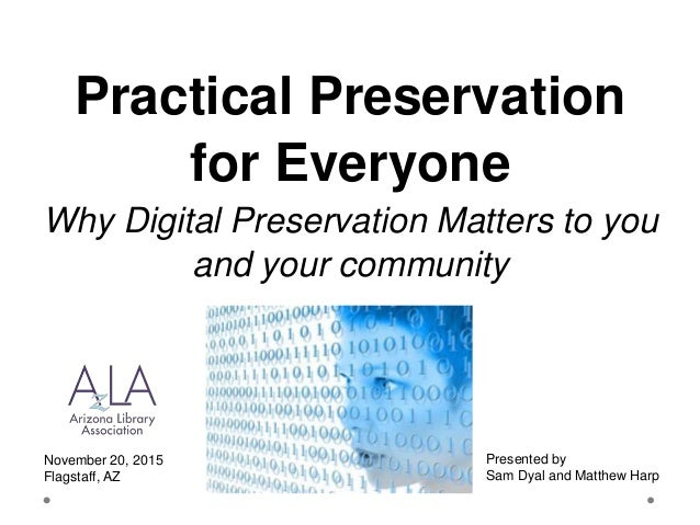 Practical Preservation for Everyone Why Digital Preservation Matters to you and your community November 20, 2015 Flagstaff...