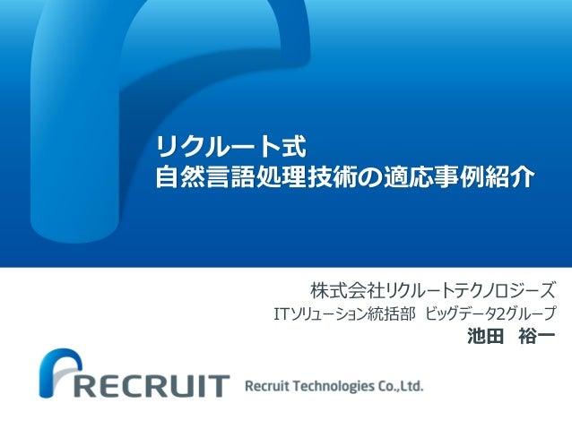 リクルート式 自然言語処理技術の適応事例紹介 株式会社リクルートテクノロジーズ ITソリューション統括部 ビッグデータ2グループ 池田 裕一