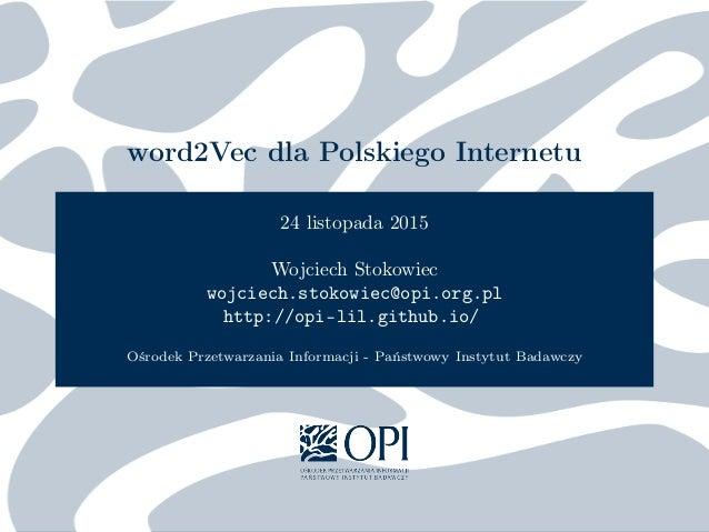 word2Vec dla Polskiego Internetu 24 listopada 2015 Wojciech Stokowiec wojciech.stokowiec@opi.org.pl http://opi-lil.github....