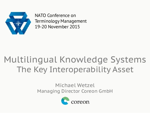 Multilingual Knowledge Systems The Key Interoperability Asset Michael Wetzel Managing Director Coreon GmbH NATO Conference...