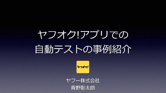 ヤフオク!アプリでの  ⾃自動テストの事例例紹介 ヤフー株式会社  ⻘青野彰太朗 1