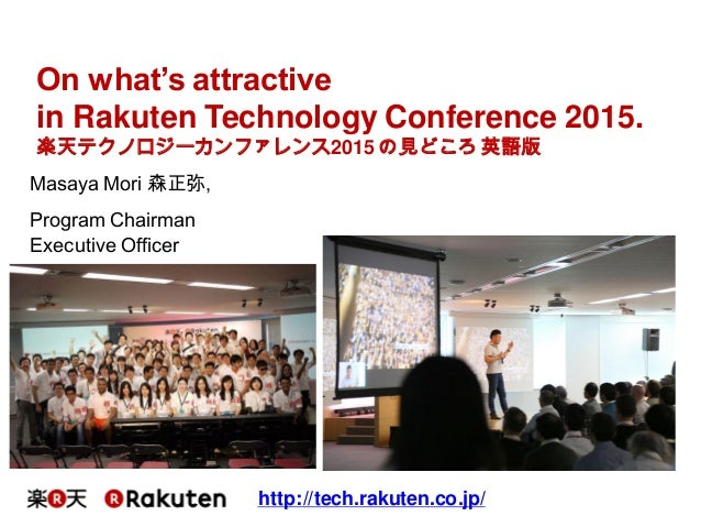Masaya Mori 森正弥, Program Chairman Executive Officer http://tech.rakuten.co.jp/ On what's attractive in Rakuten Technology ...