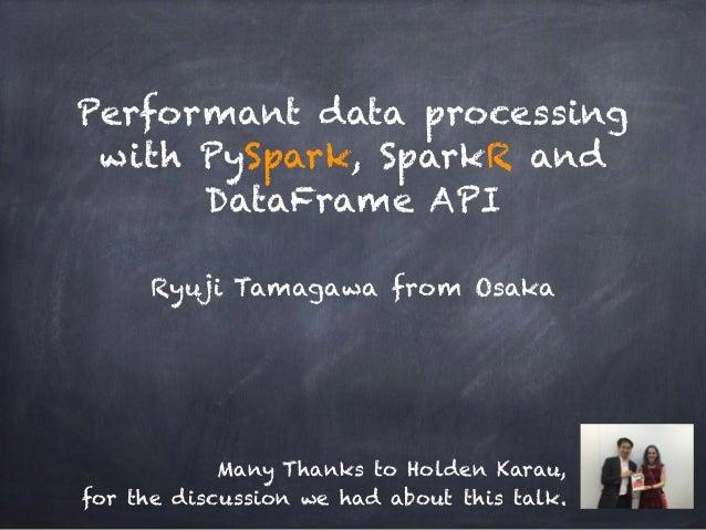 Performant data processing with PySpark, SparkR and DataFrame API Ryuji Tamagawa from Osaka Many Thanks to Holden Karau, f...