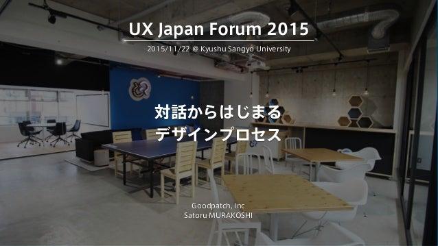 対話からはじまる デザインプロセス Goodpatch, Inc Satoru MURAKOSHI 2015/11/22 @ Kyushu Sangyo University UX Japan Forum 2015