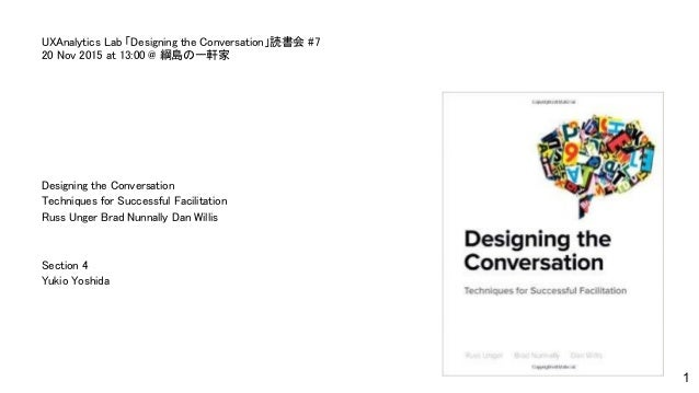 Designing the Conversation Techniques for Successful Facilitation Russ Unger Brad Nunnally Dan Willis Section 4 Yukio Yosh...
