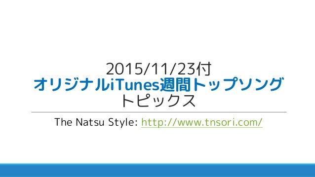 2015/11/23付 オリジナルiTunes週間トップソング トピックス The Natsu Style: http://www.tnsori.com/