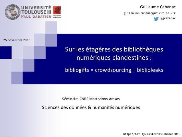 Sur les étagères des bibliothèques numériques clandestines : bibliogifts = crowdsourcing + biblioleaks Guillaume Cabanac g...