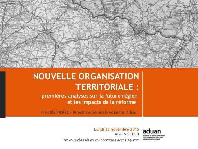 NOUVELLE ORGANISATION TERRITORIALE : premières analyses sur la future région et les impacts de la réforme Priscilla PIERRE...
