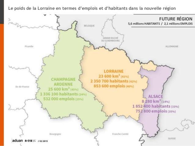 Le poids de la Lorraine en termes d'emplois et d'habitants dans la nouvelle région FUTURE RÉGION 5,6 millions HABITANTS / ...