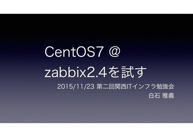 CentOS7 @ zabbix2.4を試す 2015/11/23 第二回関西ITインフラ勉強会 白石 雅義