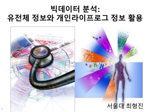 빅데이터 분석: 유전체 정보와 개인라이프로그 정보 활용 서울대 최형진1