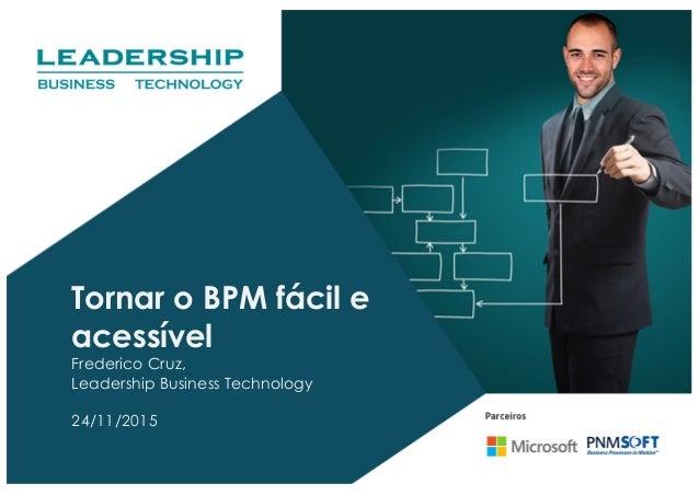 Tornar o BPM fácil e acessível Frederico Cruz, Leadership Business Technology 24/11/2015
