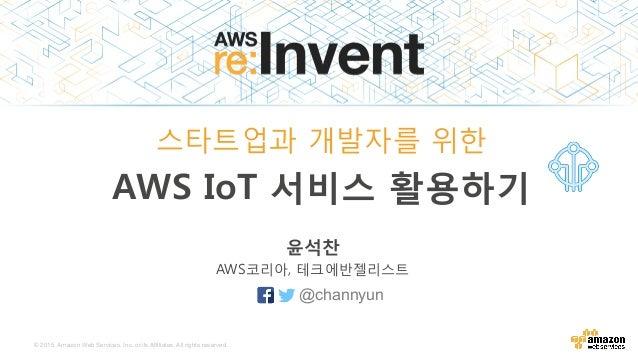 © 2015, Amazon Web Services, Inc. or its Affiliates. All rights reserved. 윤석찬 AWS코리아, 테크에반젤리스트 스타트업과 개발자를 위한 AWS IoT 서비스 활...
