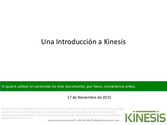 www.kinesisconnect.com +1 202 256 4982 info@kinesisconnect.com Este documento es confidencial. Kinesis Group, LLC lo ha ...