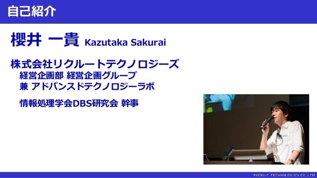自己紹介 櫻井 一貴 Kazutaka Sakurai 株式会社リクルートテクノロジーズ 経営企画部 経営企画グループ 兼 アドバンスドテクノロジーラボ 情報処理学会DBS研究会 幹事