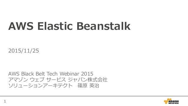 1 AWS Elastic Beanstalk AWS Black Belt Tech Webinar 2015 アマゾン ウェブ サービス ジャパン株式会社 ソリューションアーキテクト 篠原 英治 2015/11/25