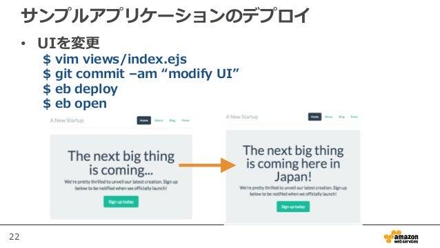 """22 サンプルアプリケーションのデプロイ • UIを変更 $ vim views/index.ejs $ git commit –am """"modify UI"""" $ eb deploy $ eb open"""