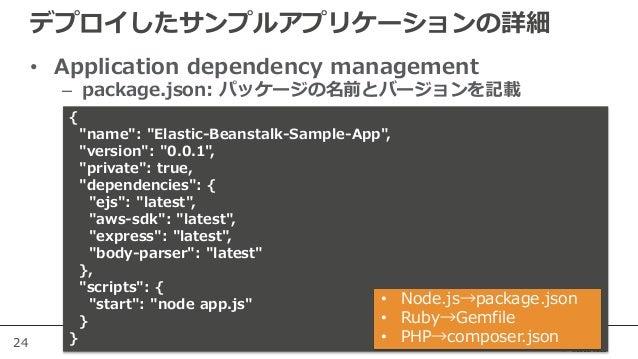 """24 デプロイしたサンプルアプリケーションの詳細 • Application dependency management – package.json: パッケージの名前とバージョンを記載 { """"name"""": """"Elastic-Beanstal..."""