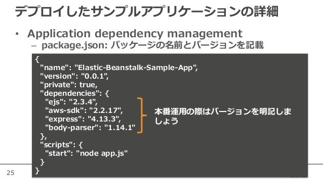 """25 デプロイしたサンプルアプリケーションの詳細 • Application dependency management – package.json: パッケージの名前とバージョンを記載 { """"name"""": """"Elastic-Beanstal..."""