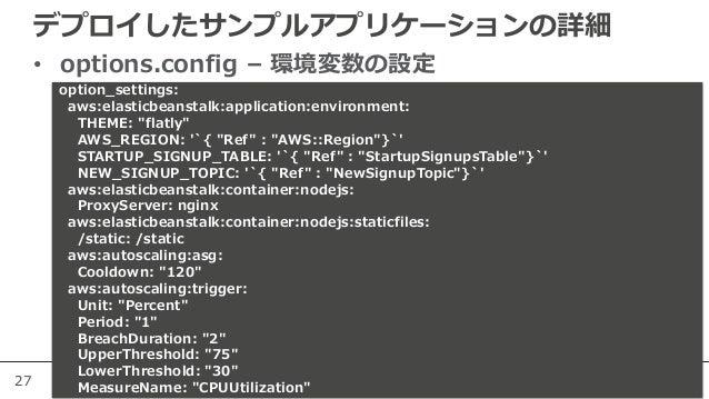 27 デプロイしたサンプルアプリケーションの詳細 • options.config – 環境変数の設定 本番運用の際はバージョンを明記しま しょう option_settings: aws:elasticbeanstalk:applicatio...