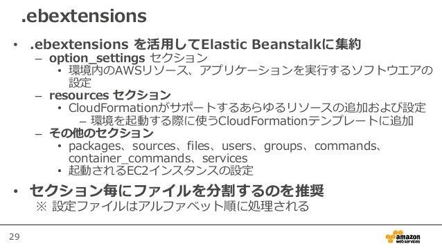29 .ebextensions • .ebextensions を活用してElastic Beanstalkに集約 – option_settings セクション • 環境内のAWSリソース、アプリケーションを実行するソフトウエアの 設定 –...