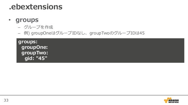 """33 • groups – グループを作成 – 例) groupOneはグループIDなし、groupTwoのグループIDは45 .ebextensions groups: groupOne: groupTwo: gid: """"45"""""""