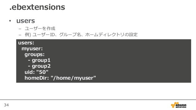 """34 • users – ユーザーを作成 – 例) ユーザーID、グループ名、ホームディレクトリの設定 .ebextensions users: myuser: groups: - group1 - group2 uid: """"50"""" homeD..."""