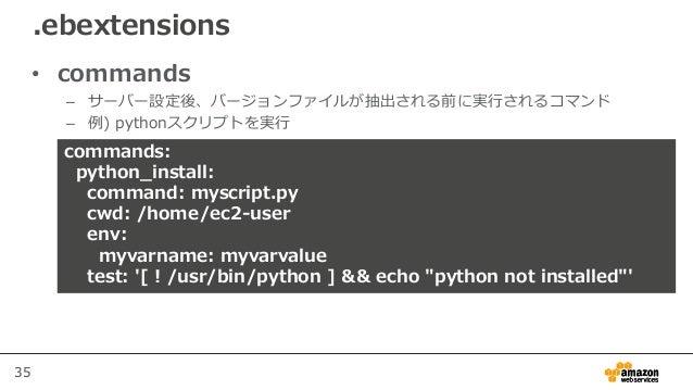 35 • commands – サーバー設定後、バージョンファイルが抽出される前に実行されるコマンド – 例) pythonスクリプトを実行 .ebextensions commands: python_install: command: my...
